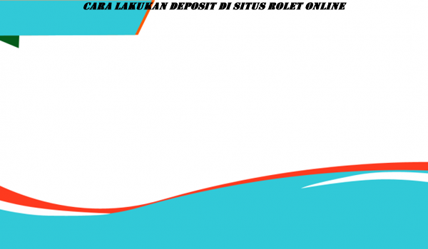 Cara lakukan Deposit Di Situs Rolet Online